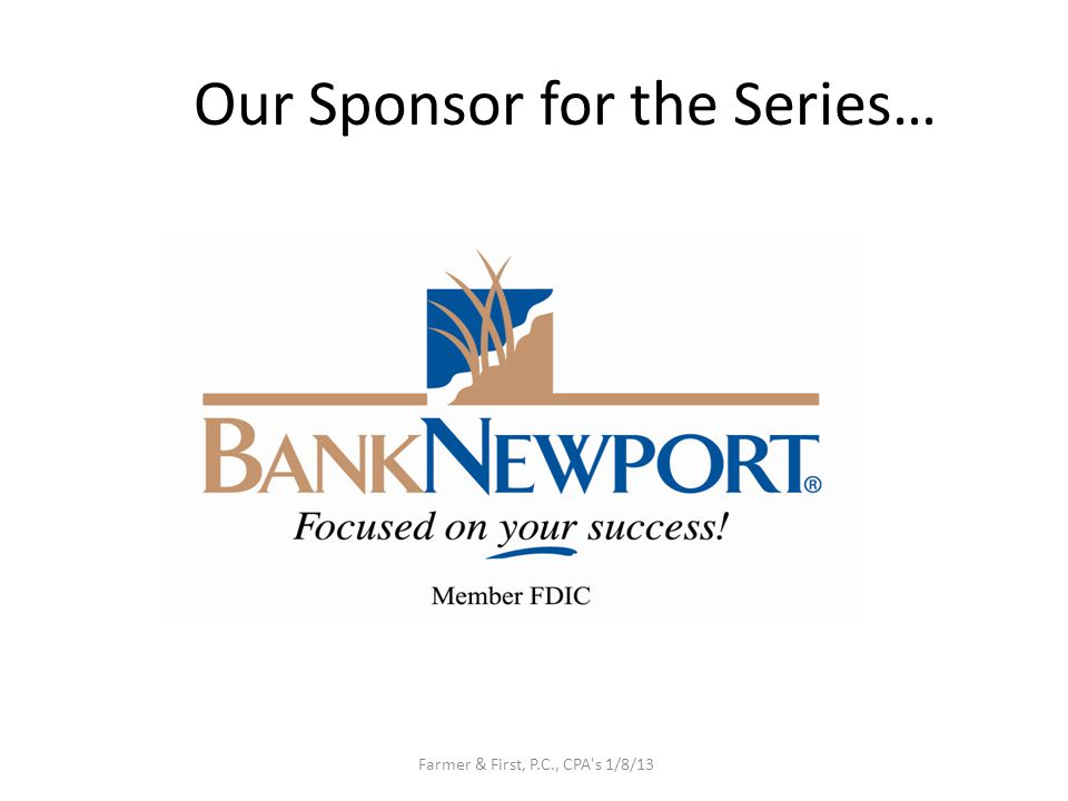 Our Sponsor for the Series… Farmer & First, P.C., CPA s 1/8/13