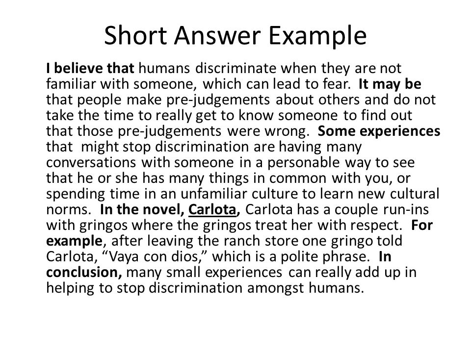 Short Answer Example I believe that humans discriminate when they are not familiar with someone, which can lead to fear. It may be that people make pr