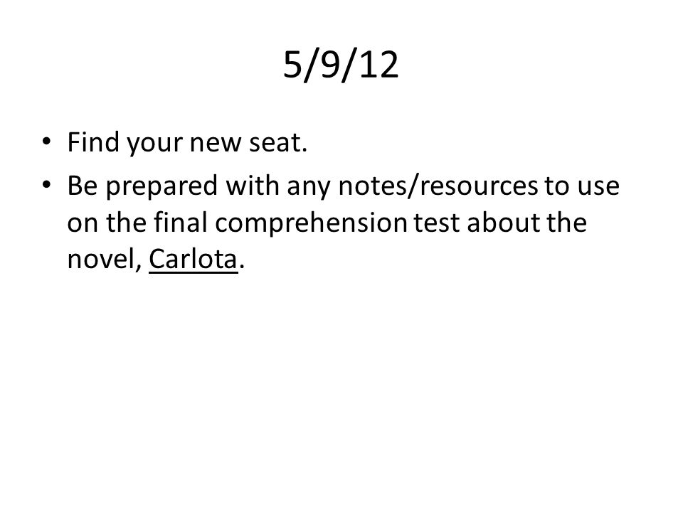 5/9/12 Find your new seat. Be prepared with any notes/resources to use on the final comprehension test about the novel, Carlota.