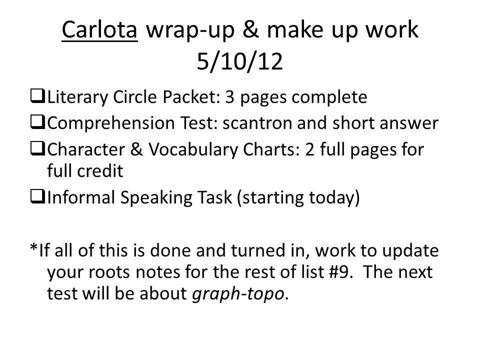 Carlota wrap-up & make up work 5/10/12 Literary Circle Packet: 3 pages complete Comprehension Test: scantron and short answer Character & Vocabulary C