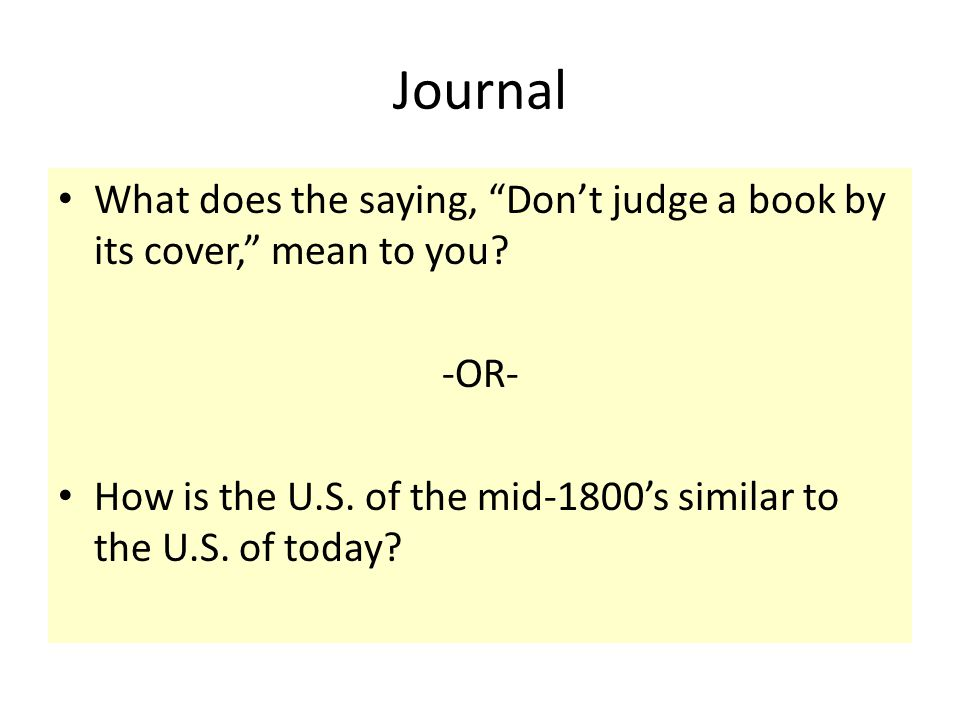 Journal What does the saying, Dont judge a book by its cover, mean to you? -OR- How is the U.S. of the mid-1800s similar to the U.S. of today?