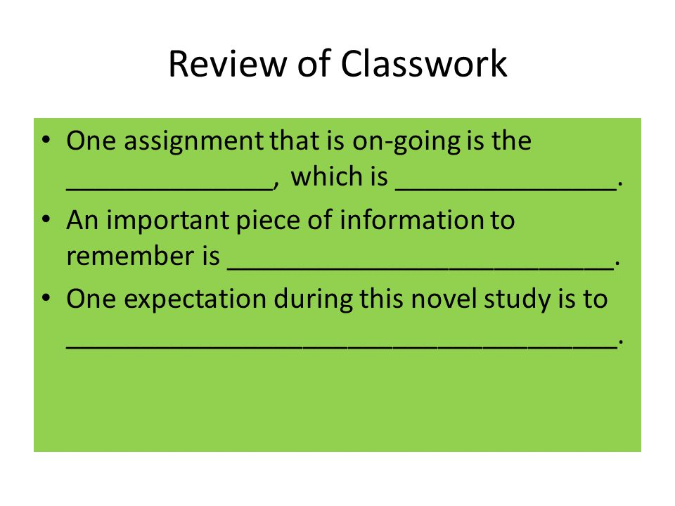 Review of Classwork One assignment that is on-going is the ______________, which is _______________. An important piece of information to remember is