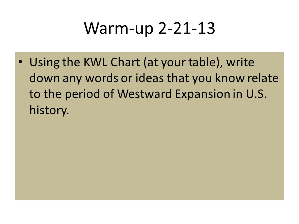 Warm-up 2-21-13 Using the KWL Chart (at your table), write down any words or ideas that you know relate to the period of Westward Expansion in U.S. hi