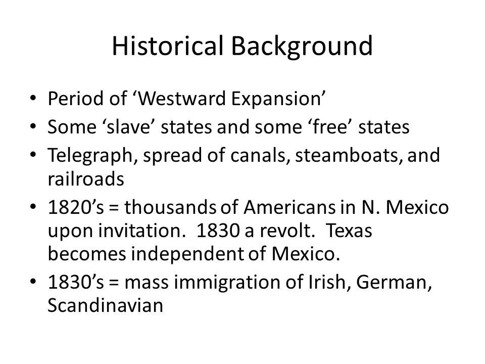 Historical Background Period of Westward Expansion Some slave states and some free states Telegraph, spread of canals, steamboats, and railroads 1820s