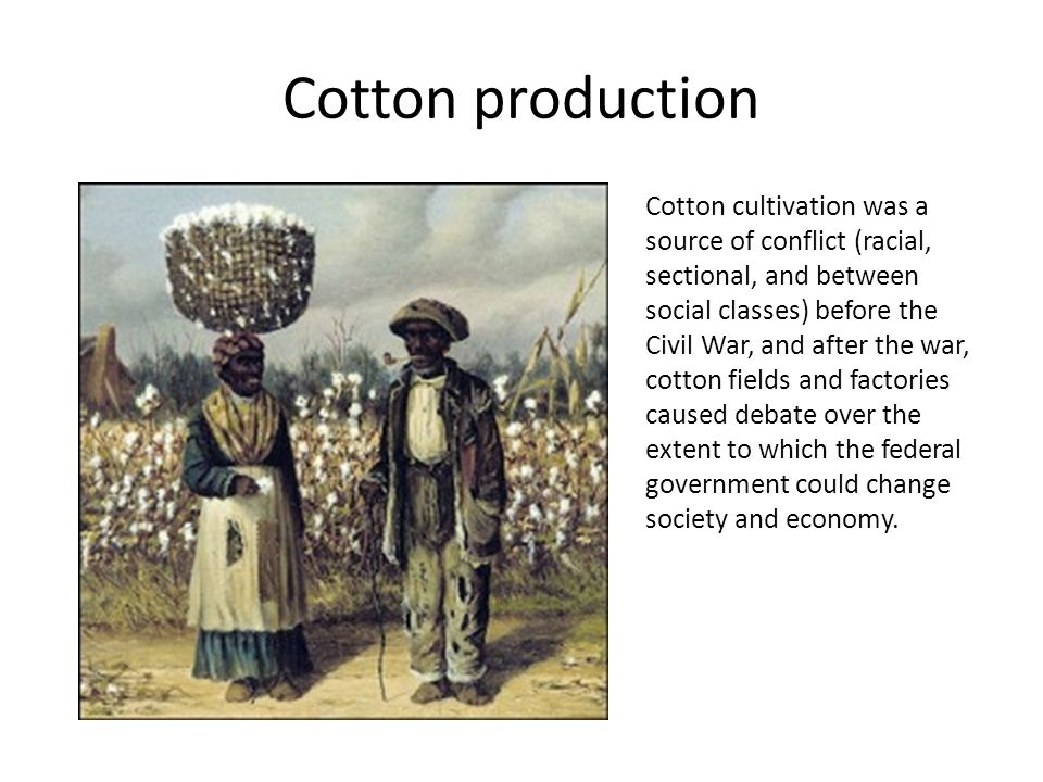 Cotton production Cotton cultivation was a source of conflict (racial, sectional, and between social classes) before the Civil War, and after the war,