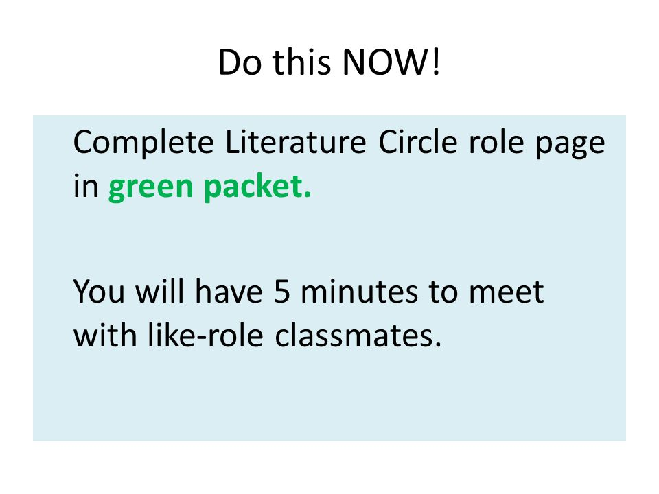 Do this NOW! Complete Literature Circle role page in green packet. You will have 5 minutes to meet with like-role classmates.