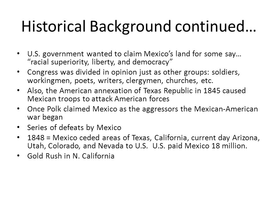 Historical Background continued… U.S. government wanted to claim Mexicos land for some say… racial superiority, liberty, and democracy Congress was di