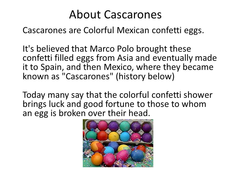 About Cascarones Cascarones are Colorful Mexican confetti eggs. It's believed that Marco Polo brought these confetti filled eggs from Asia and eventua