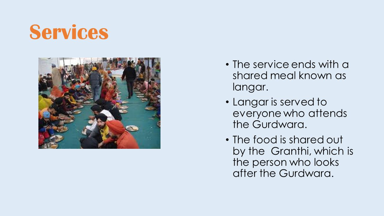 Services The service ends with a shared meal known as langar. Langar is served to everyone who attends the Gurdwara. The food is shared out by the Gra