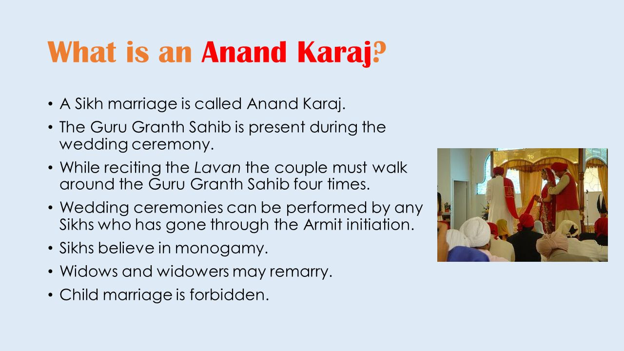 A Sikh marriage is called Anand Karaj. The Guru Granth Sahib is present during the wedding ceremony. While reciting the Lavan the couple must walk aro