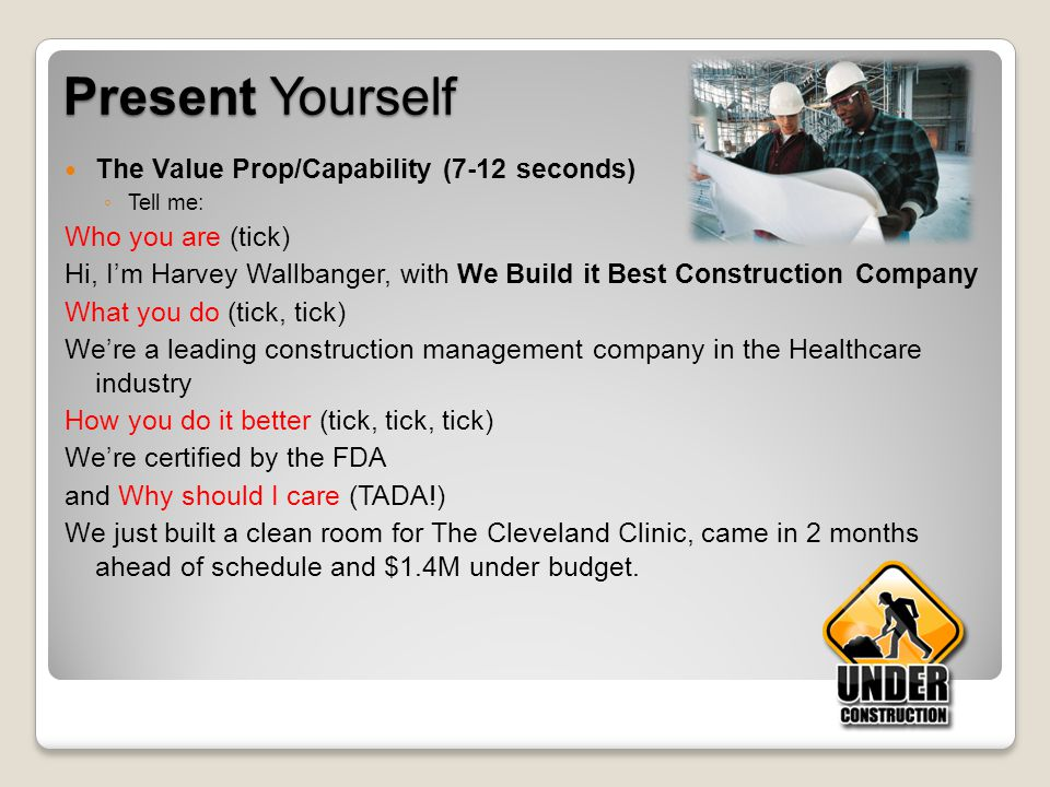 Present Yourself The Value Prop/Capability (7-12 seconds) Tell me: Who you are (tick) Hi, Im Harvey Wallbanger, with We Build it Best Construction Com