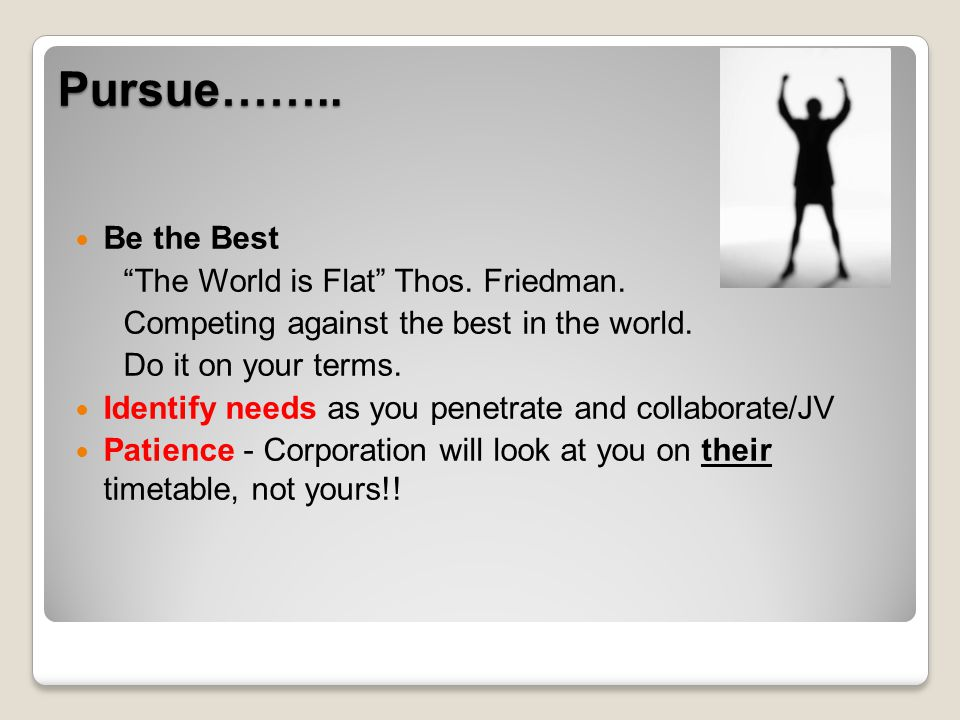 Pursue…….. Be the Best The World is Flat Thos. Friedman. Competing against the best in the world. Do it on your terms. Identify needs as you penetrate