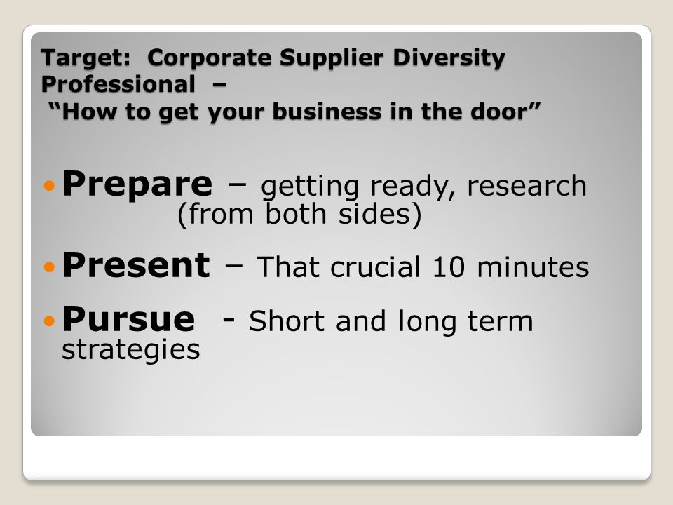Target: Corporate Supplier Diversity Professional – How to get your business in the door Prepare – getting ready, research (from both sides) Present –