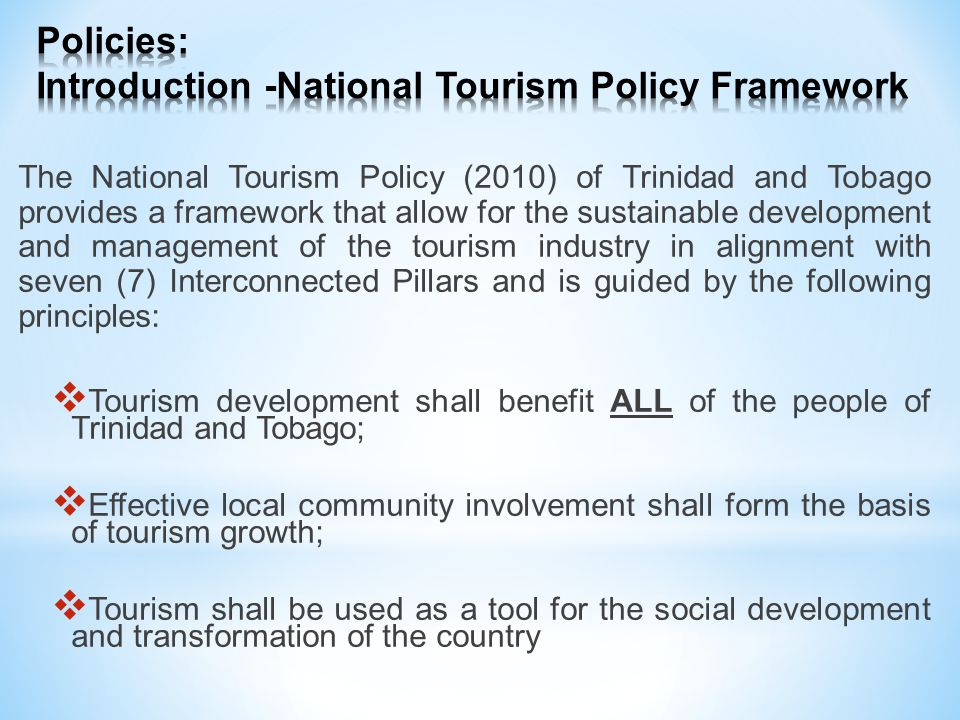 The National Tourism Policy (2010) of Trinidad and Tobago provides a framework that allow for the sustainable development and management of the tourism industry in alignment with seven (7) Interconnected Pillars and is guided by the following principles: Tourism development shall benefit ALL of the people of Trinidad and Tobago; Effective local community involvement shall form the basis of tourism growth; Tourism shall be used as a tool for the social development and transformation of the country