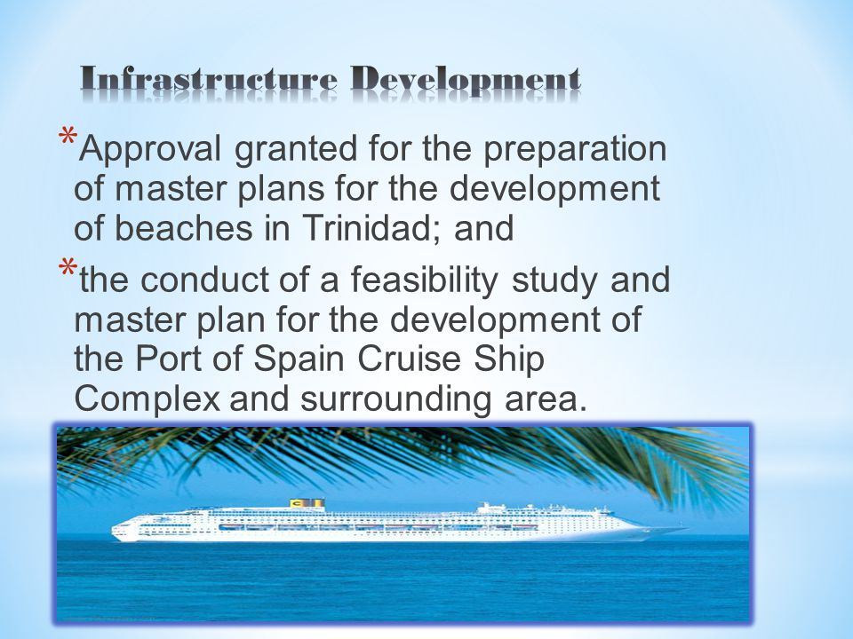 * Approval granted for the preparation of master plans for the development of beaches in Trinidad; and * the conduct of a feasibility study and master plan for the development of the Port of Spain Cruise Ship Complex and surrounding area.