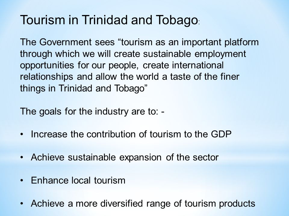 Tourism in Trinidad and Tobago : The Government sees tourism as an important platform through which we will create sustainable employment opportunities for our people, create international relationships and allow the world a taste of the finer things in Trinidad and Tobago The goals for the industry are to: - Increase the contribution of tourism to the GDP Achieve sustainable expansion of the sector Enhance local tourism Achieve a more diversified range of tourism products