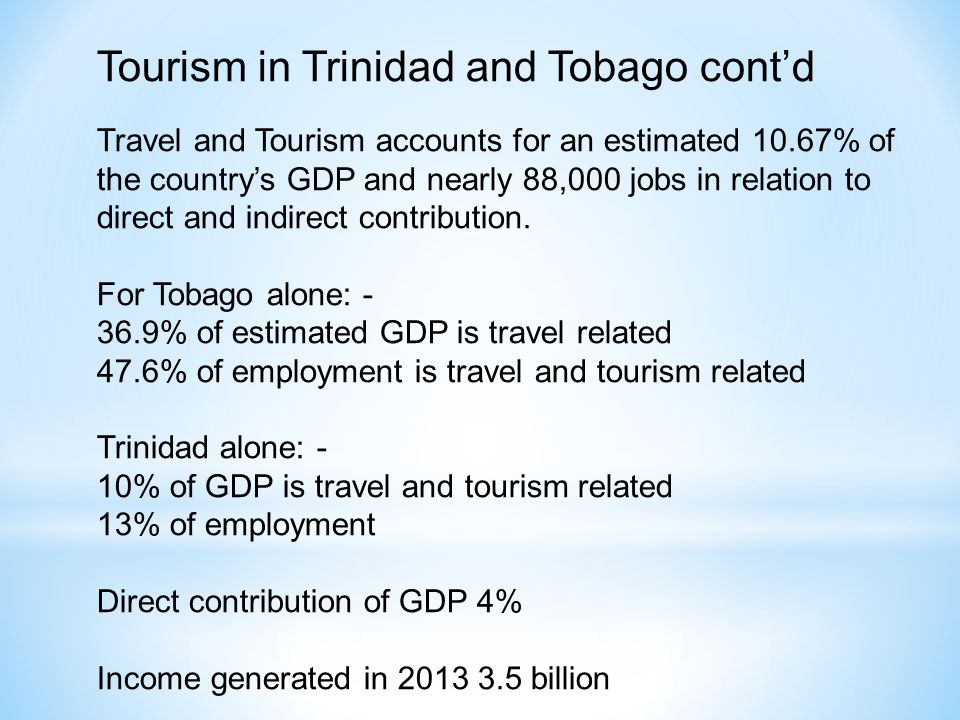 Tourism in Trinidad and Tobago contd Travel and Tourism accounts for an estimated 10.67% of the countrys GDP and nearly 88,000 jobs in relation to direct and indirect contribution.