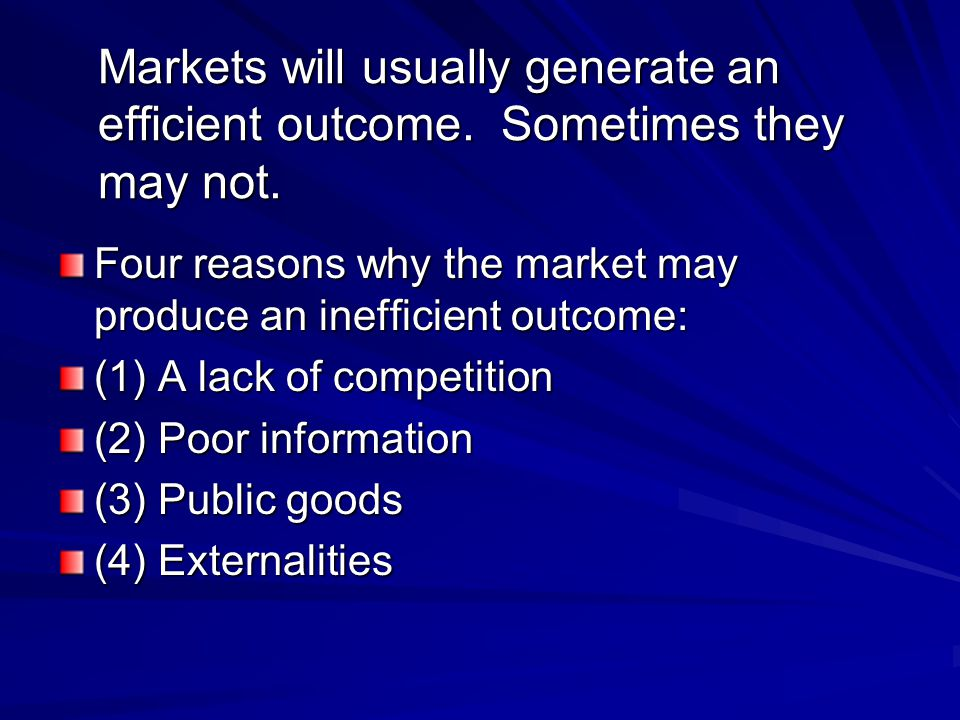 Markets will usually generate an efficient outcome. Sometimes they may not. Four reasons why the market may produce an inefficient outcome: (1) A lack