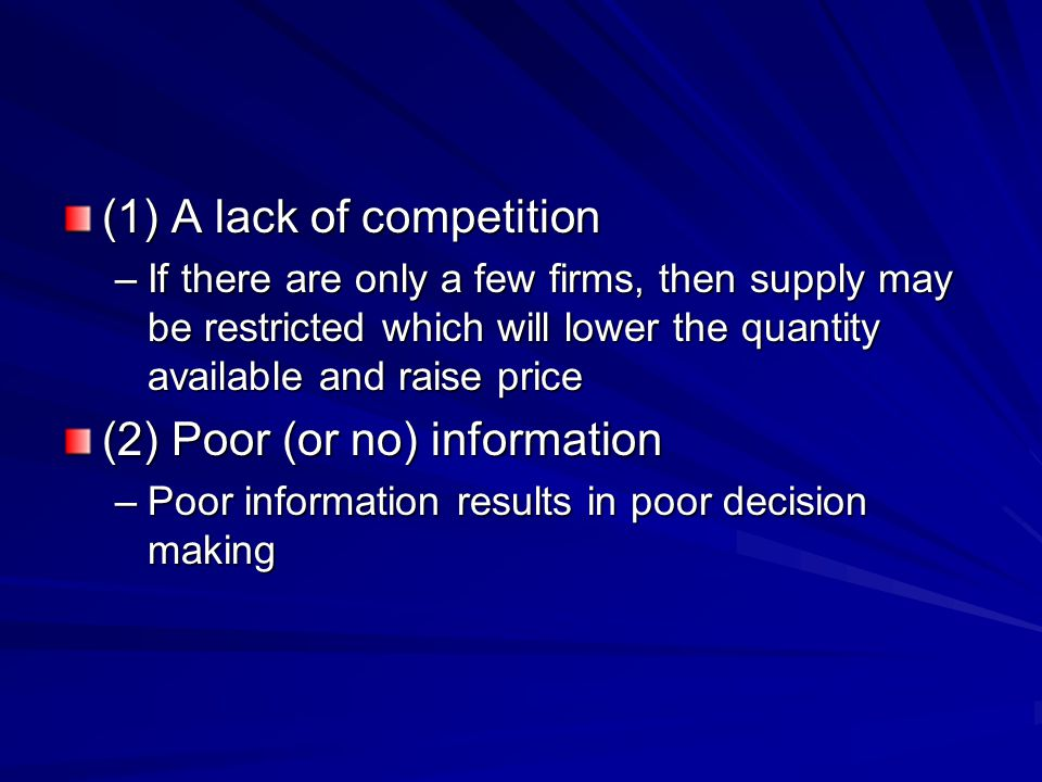 (1) A lack of competition –If there are only a few firms, then supply may be restricted which will lower the quantity available and raise price (2) Po