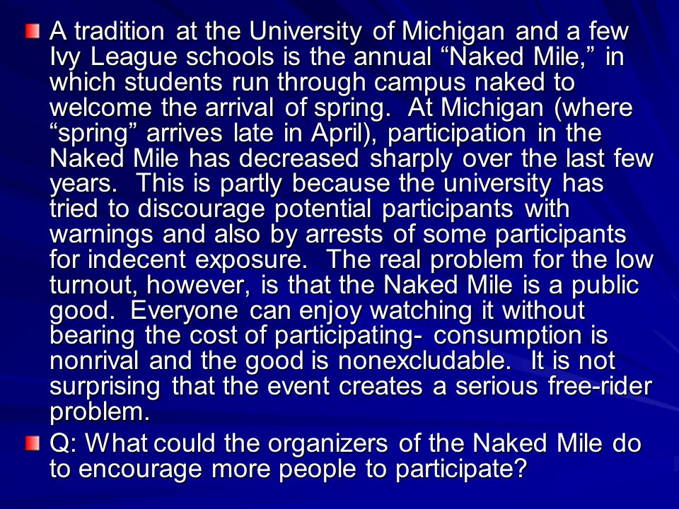 A tradition at the University of Michigan and a few Ivy League schools is the annual Naked Mile, in which students run through campus naked to welcome