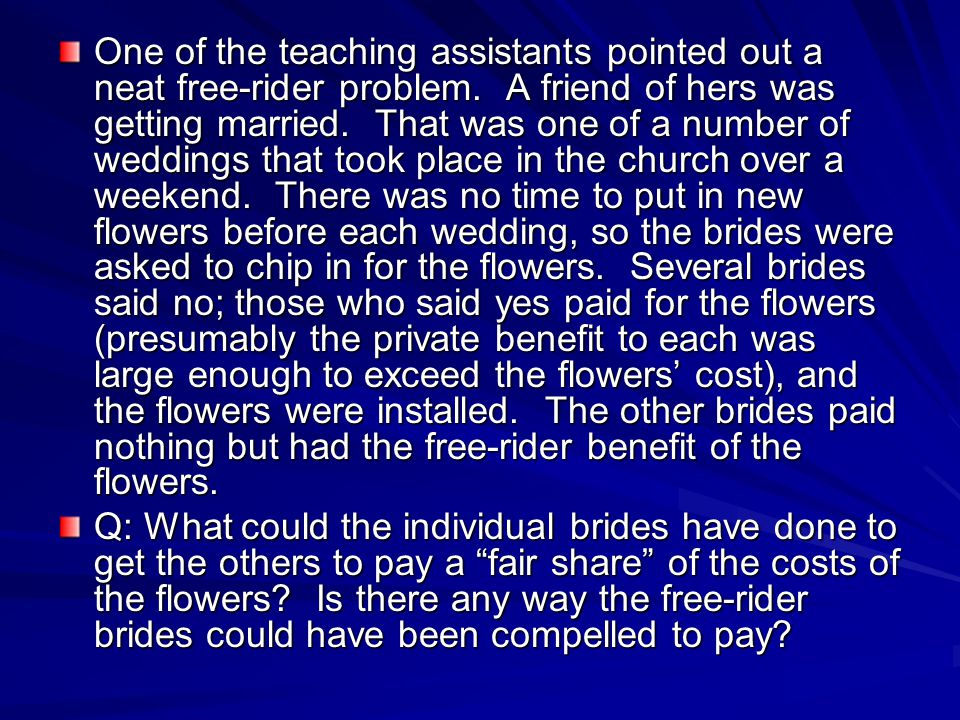 One of the teaching assistants pointed out a neat free-rider problem. A friend of hers was getting married. That was one of a number of weddings that