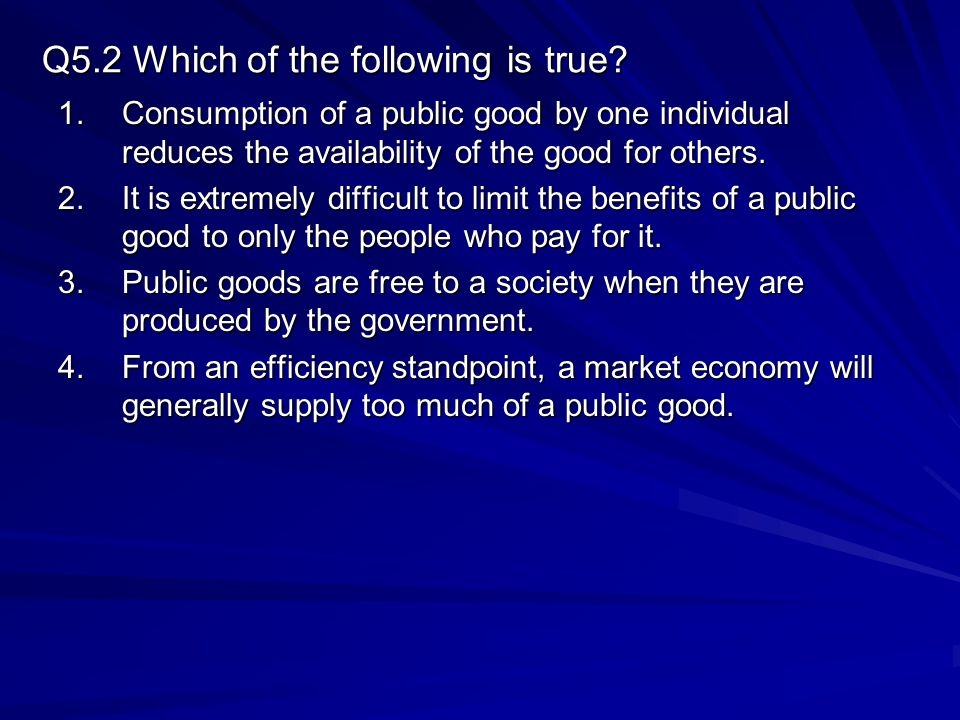 Q5.2 Which of the following is true? 1.Consumption of a public good by one individual reduces the availability of the good for others. 2.It is extreme