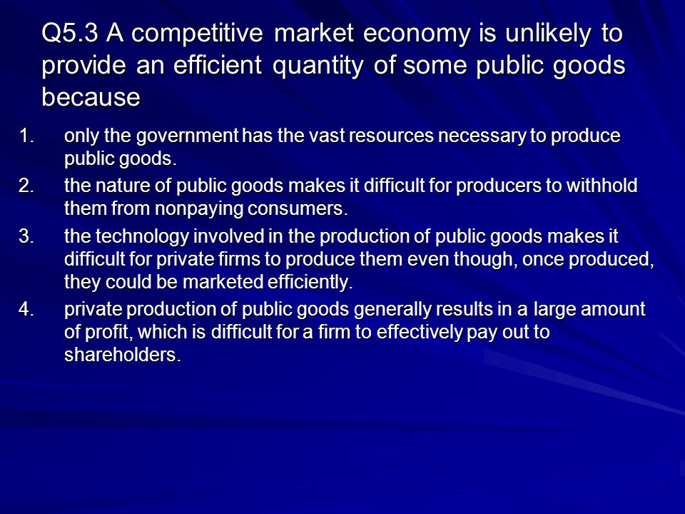 Q5.3 A competitive market economy is unlikely to provide an efficient quantity of some public goods because 1.only the government has the vast resourc