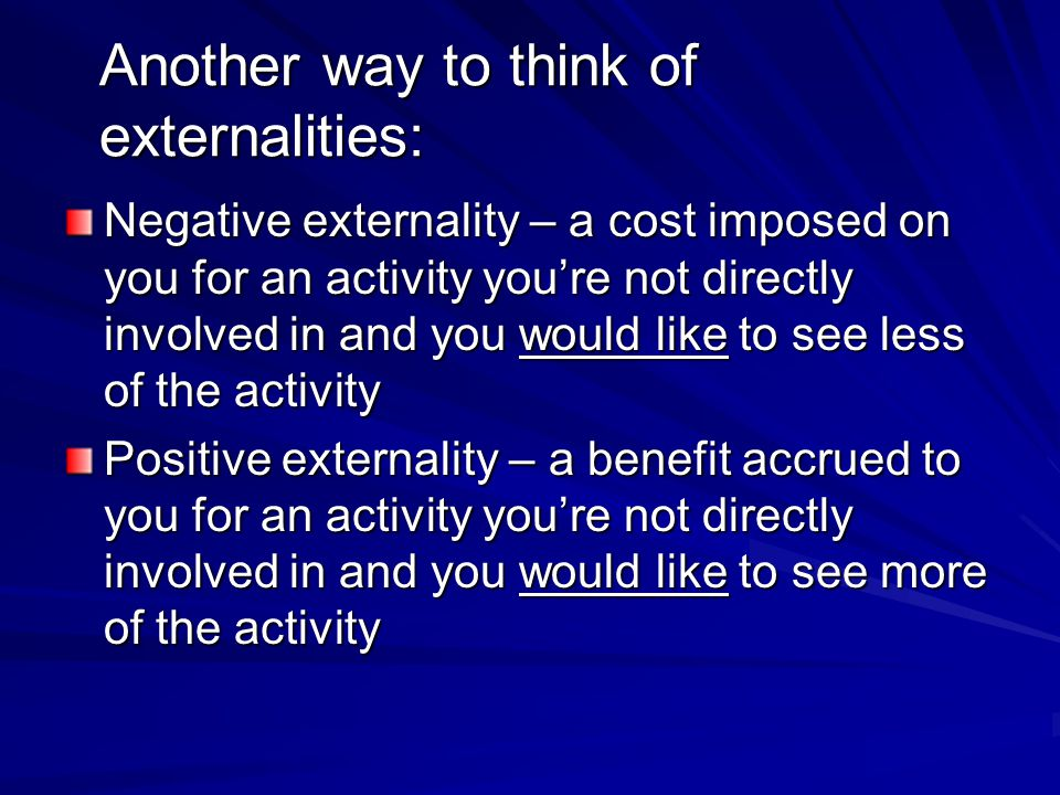 Another way to think of externalities: Negative externality – a cost imposed on you for an activity youre not directly involved in and you would like