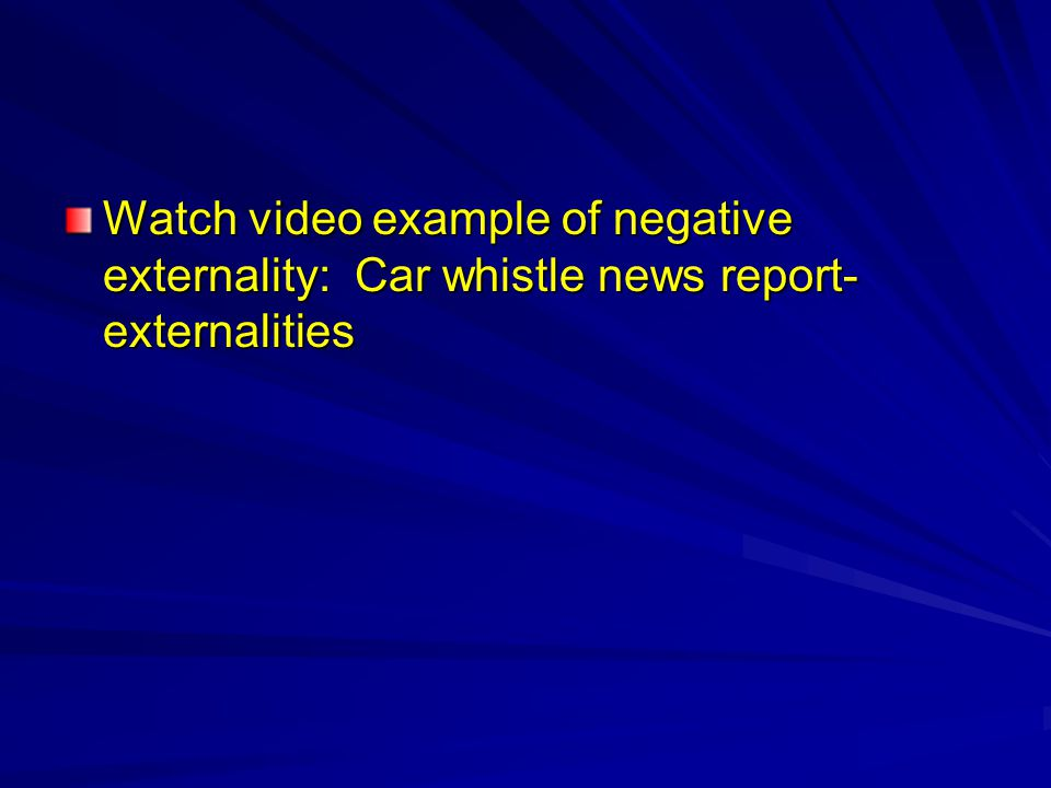 Watch video example of negative externality: Car whistle news report- externalities