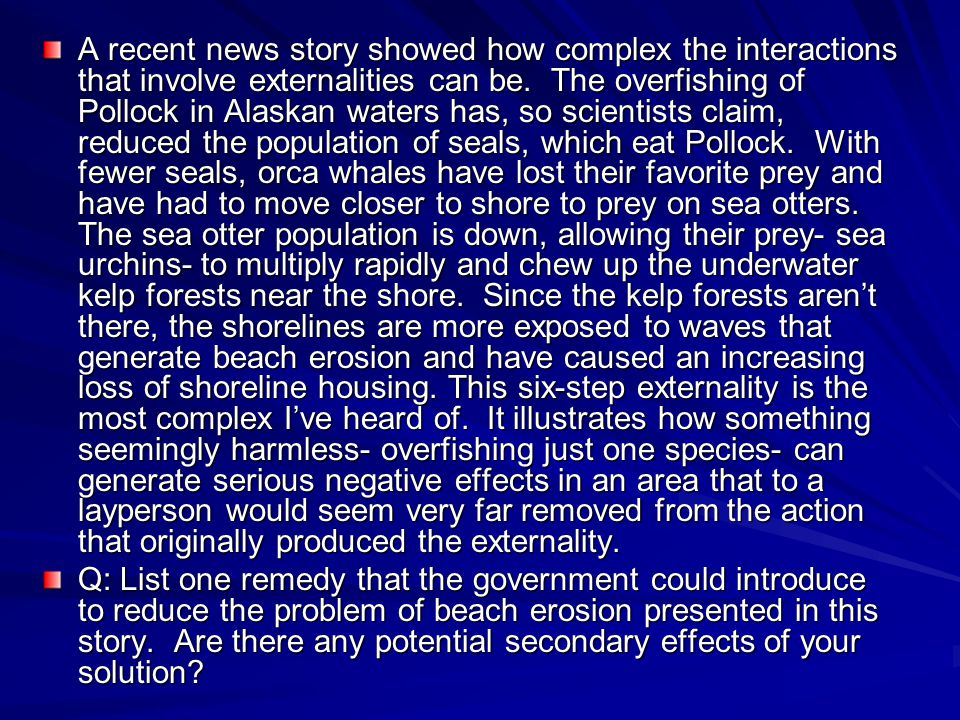 A recent news story showed how complex the interactions that involve externalities can be. The overfishing of Pollock in Alaskan waters has, so scient