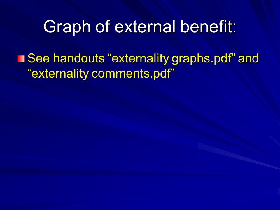 Graph of external benefit: See handouts externality graphs.pdf and externality comments.pdf