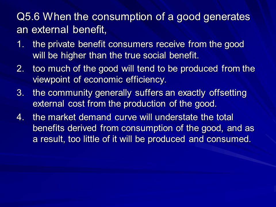 Q5.6 When the consumption of a good generates an external benefit, 1.the private benefit consumers receive from the good will be higher than the true