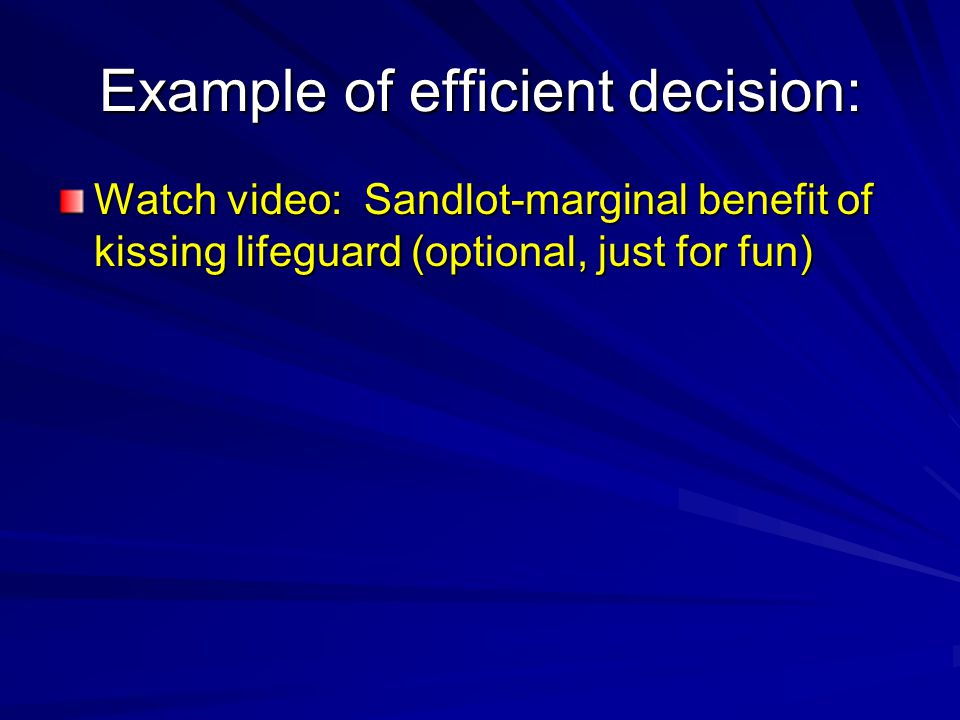Example of efficient decision: Watch video: Sandlot-marginal benefit of kissing lifeguard (optional, just for fun)