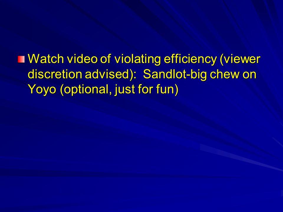 Watch video of violating efficiency (viewer discretion advised): Sandlot-big chew on Yoyo (optional, just for fun)