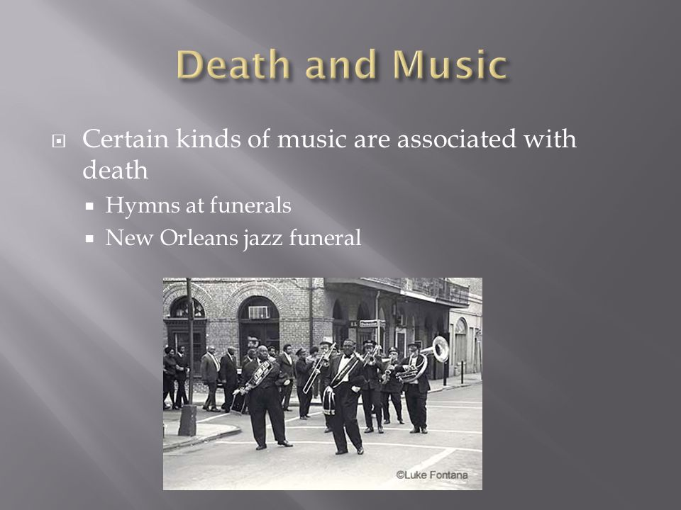 Certain kinds of music are associated with death Hymns at funerals New Orleans jazz funeral
