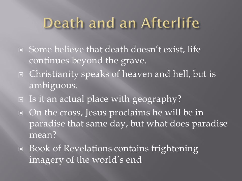 Some believe that death doesnt exist, life continues beyond the grave. Christianity speaks of heaven and hell, but is ambiguous. Is it an actual place