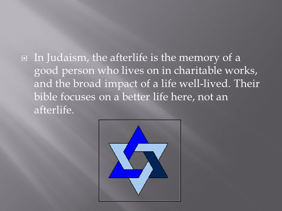 In Judaism, the afterlife is the memory of a good person who lives on in charitable works, and the broad impact of a life well-lived. Their bible focu