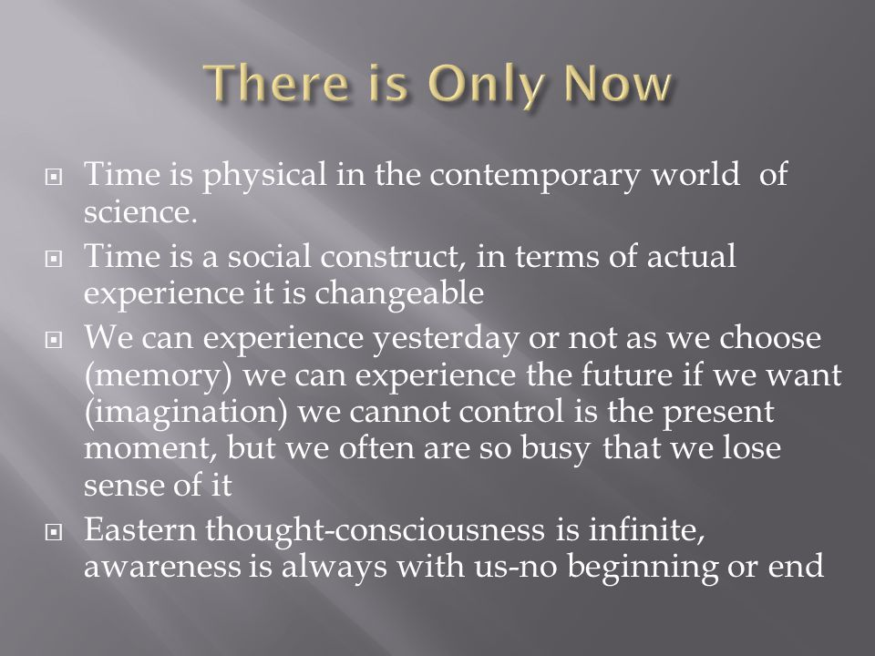 Time is physical in the contemporary world of science. Time is a social construct, in terms of actual experience it is changeable We can experience ye
