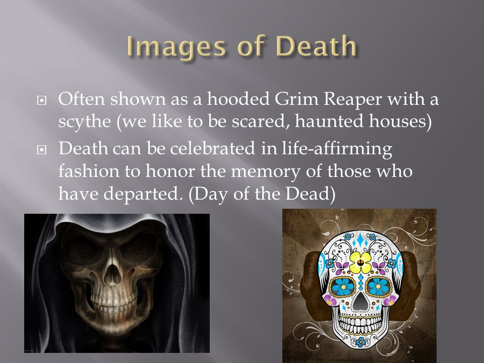 Often shown as a hooded Grim Reaper with a scythe (we like to be scared, haunted houses) Death can be celebrated in life-affirming fashion to honor th