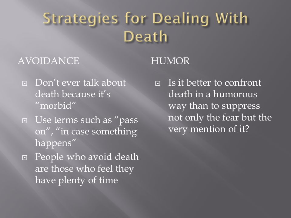 AVOIDANCEHUMOR Dont ever talk about death because its morbid Use terms such as pass on, in case something happens People who avoid death are those who