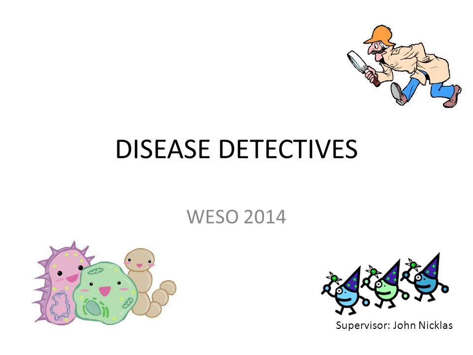 DISEASE DETECTIVES WESO 2014 Supervisor: John Nicklas