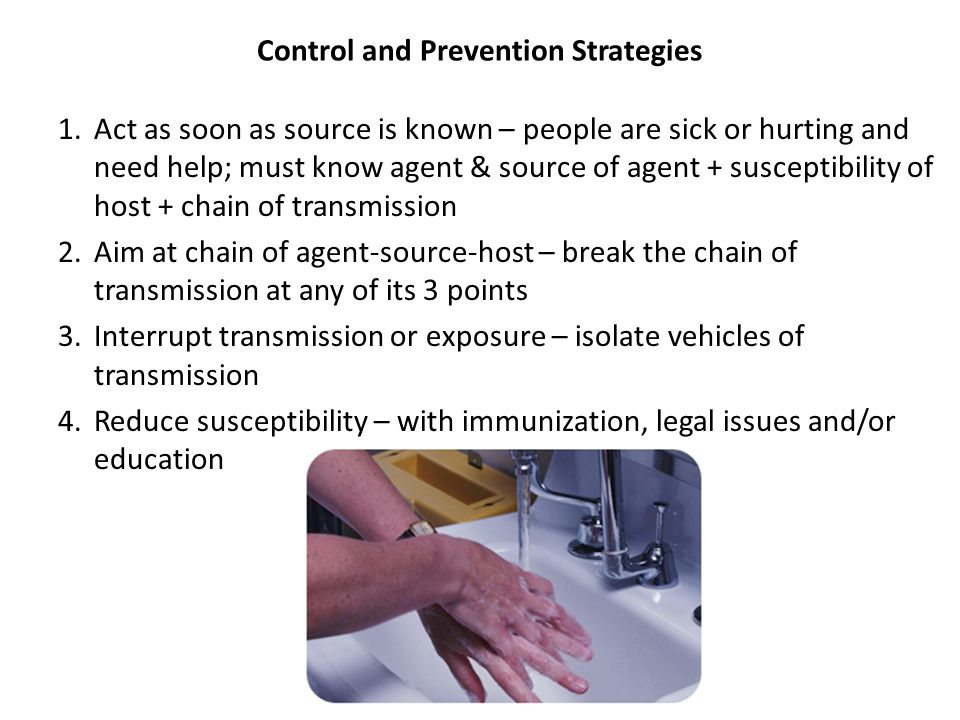 Control and Prevention Strategies 1.Act as soon as source is known – people are sick or hurting and need help; must know agent & source of agent + sus