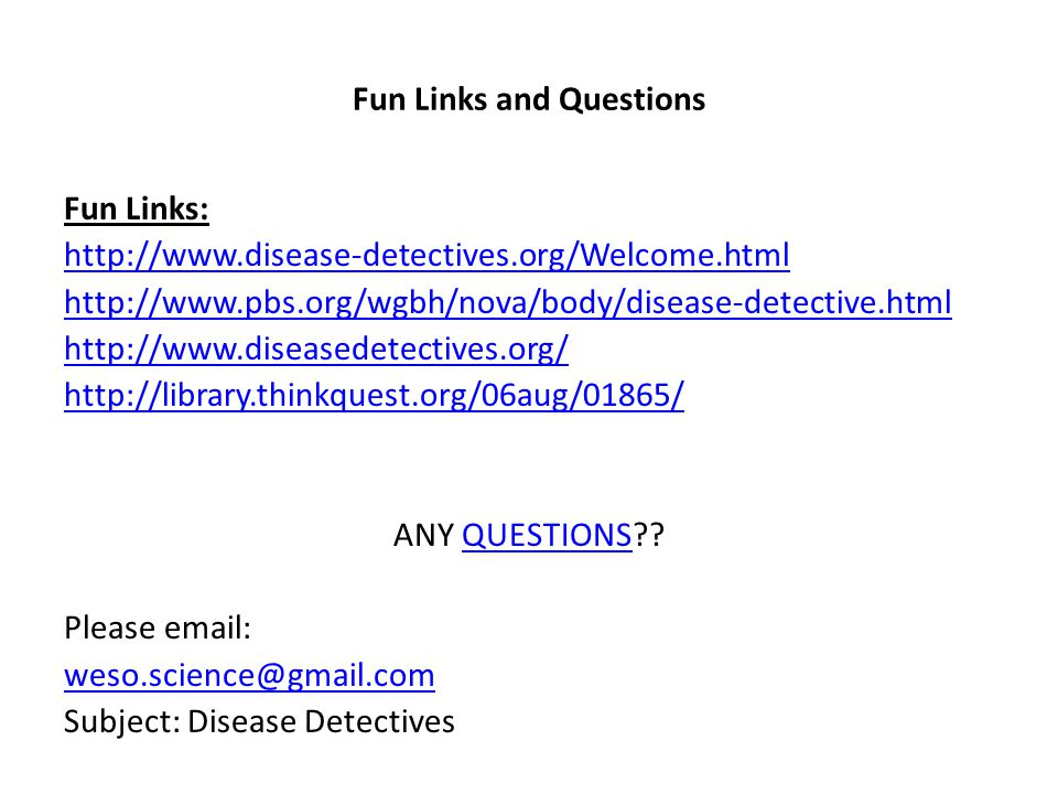 Fun Links and Questions Fun Links: http://www.disease-detectives.org/Welcome.html http://www.pbs.org/wgbh/nova/body/disease-detective.html http://www.