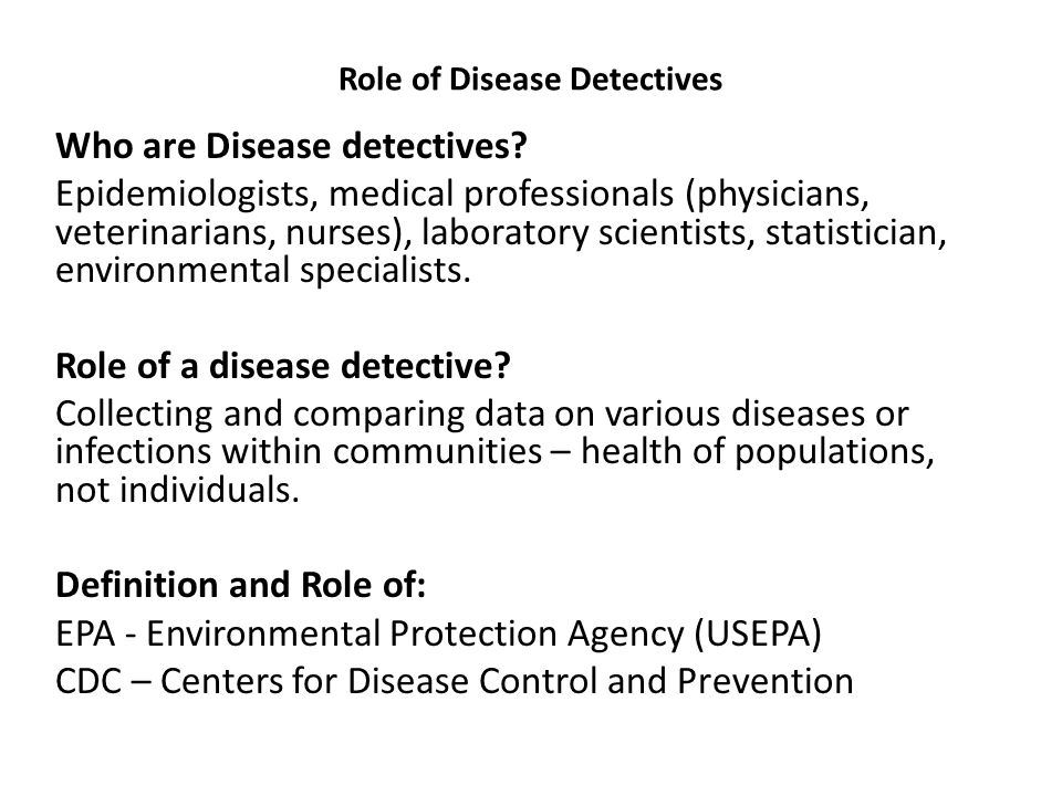 Role of Disease Detectives Who are Disease detectives? Epidemiologists, medical professionals (physicians, veterinarians, nurses), laboratory scientis