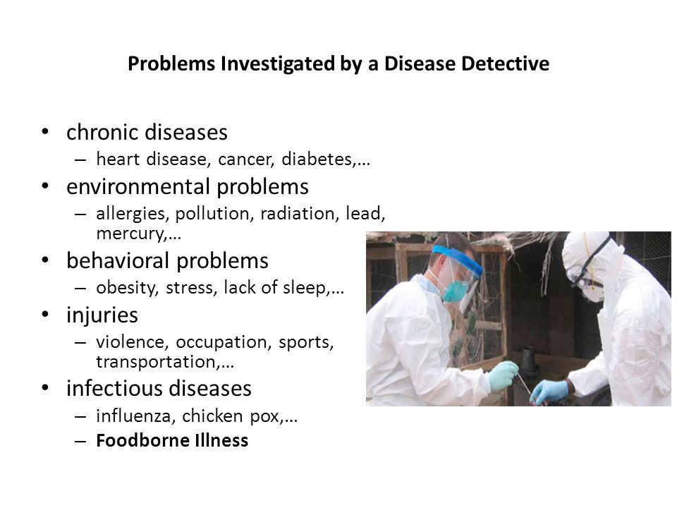 Problems Investigated by a Disease Detective chronic diseases – heart disease, cancer, diabetes,… environmental problems – allergies, pollution, radia