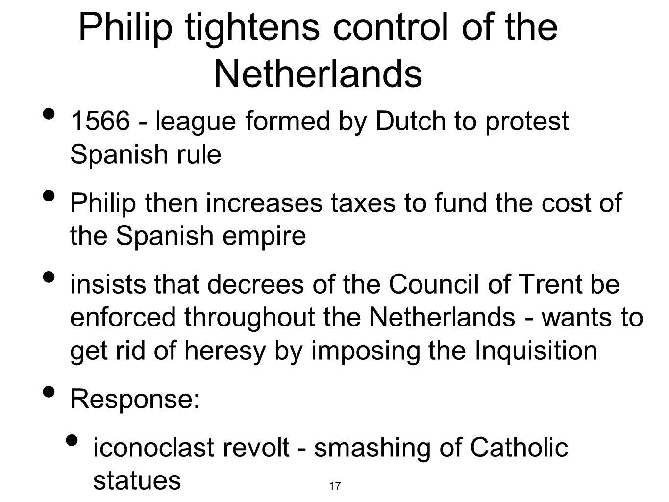 17 Philip tightens control of the Netherlands 1566 - league formed by Dutch to protest Spanish rule Philip then increases taxes to fund the cost of the Spanish empire insists that decrees of the Council of Trent be enforced throughout the Netherlands - wants to get rid of heresy by imposing the Inquisition Response: iconoclast revolt - smashing of Catholic statues