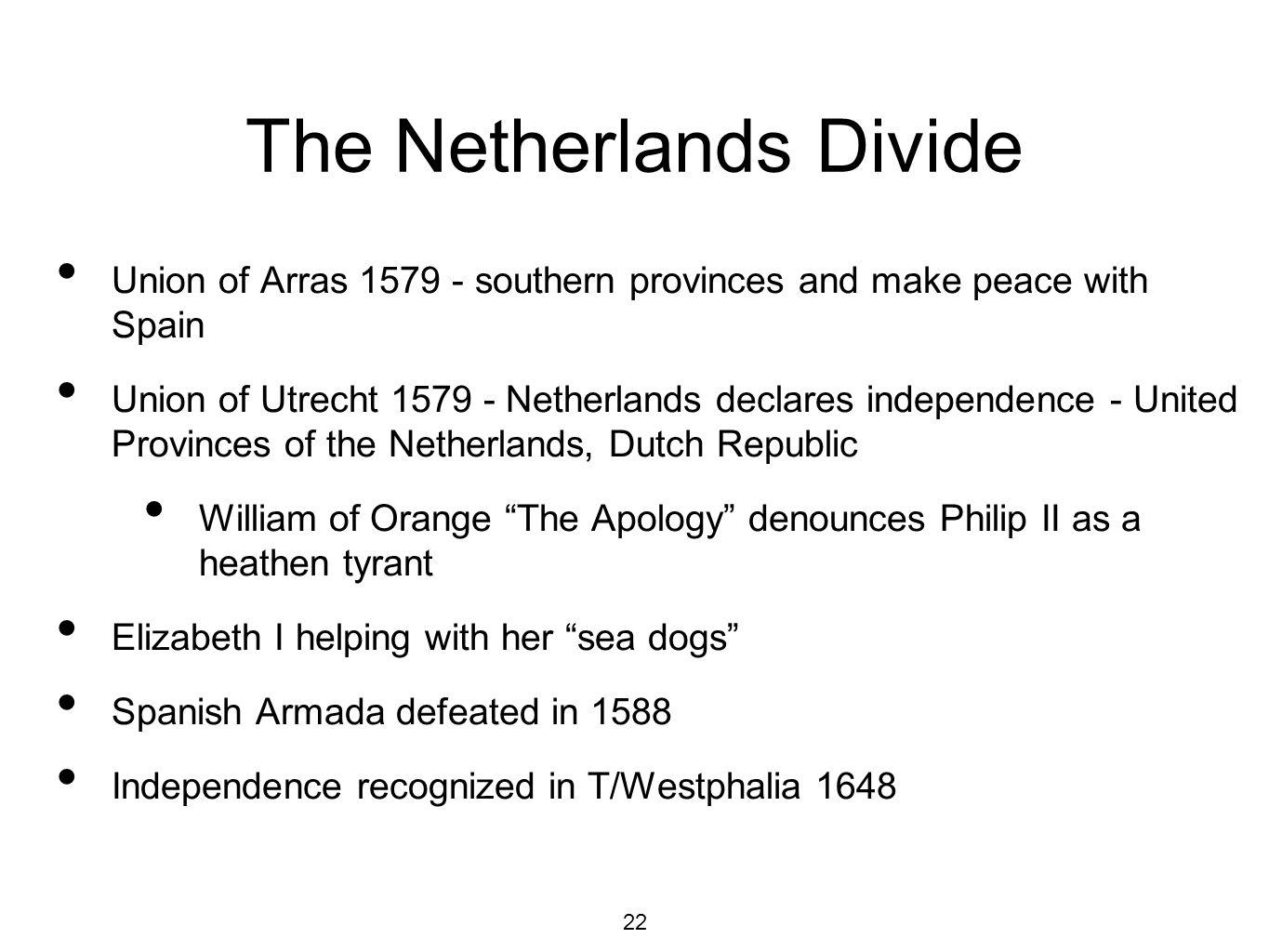 22 The Netherlands Divide Union of Arras 1579 - southern provinces and make peace with Spain Union of Utrecht 1579 - Netherlands declares independence - United Provinces of the Netherlands, Dutch Republic William of Orange The Apology denounces Philip II as a heathen tyrant Elizabeth I helping with her sea dogs Spanish Armada defeated in 1588 Independence recognized in T/Westphalia 1648