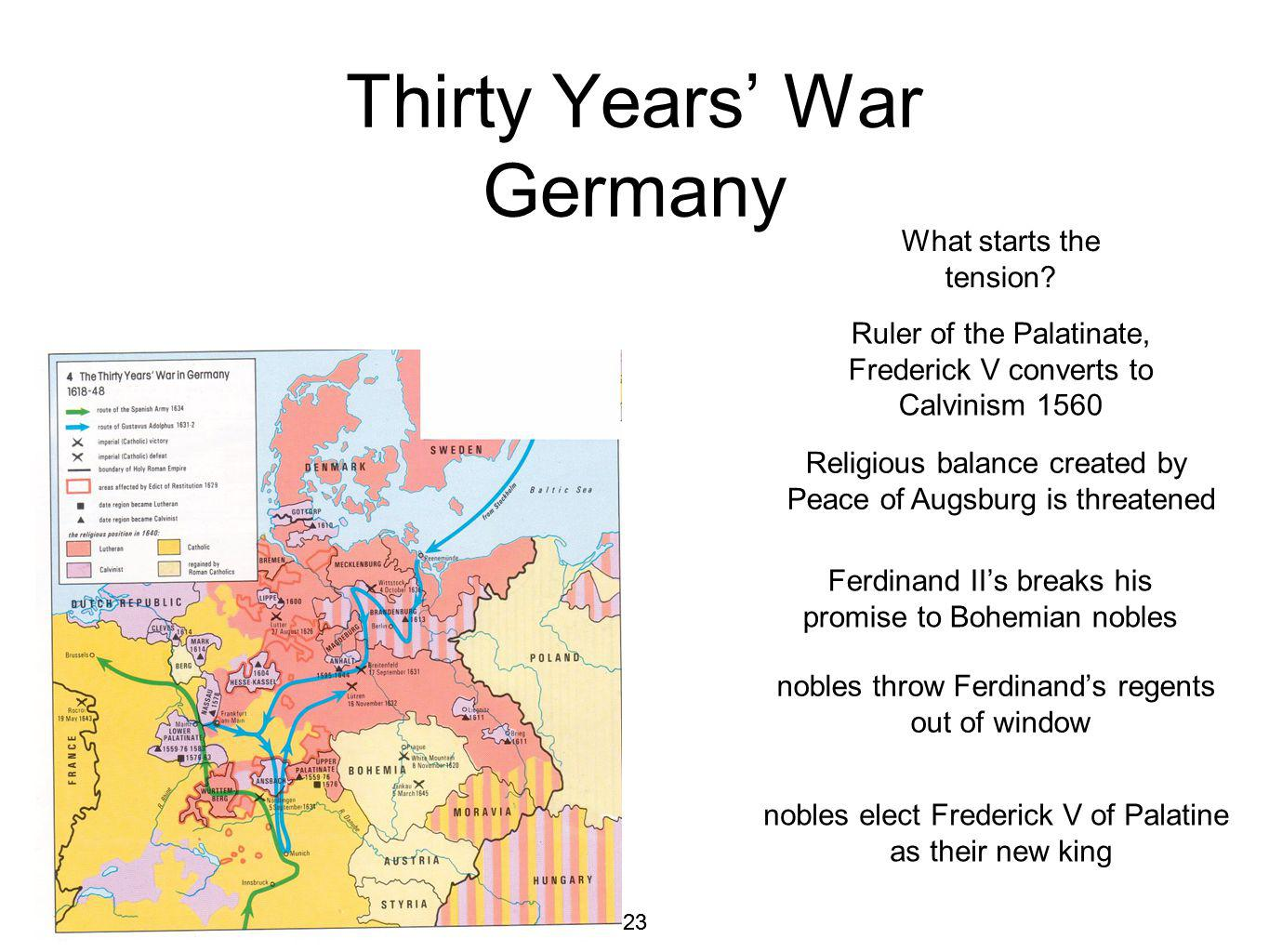23 Thirty Years War Germany Ruler of the Palatinate, Frederick V converts to Calvinism 1560 Religious balance created by Peace of Augsburg is threatened What starts the tension.