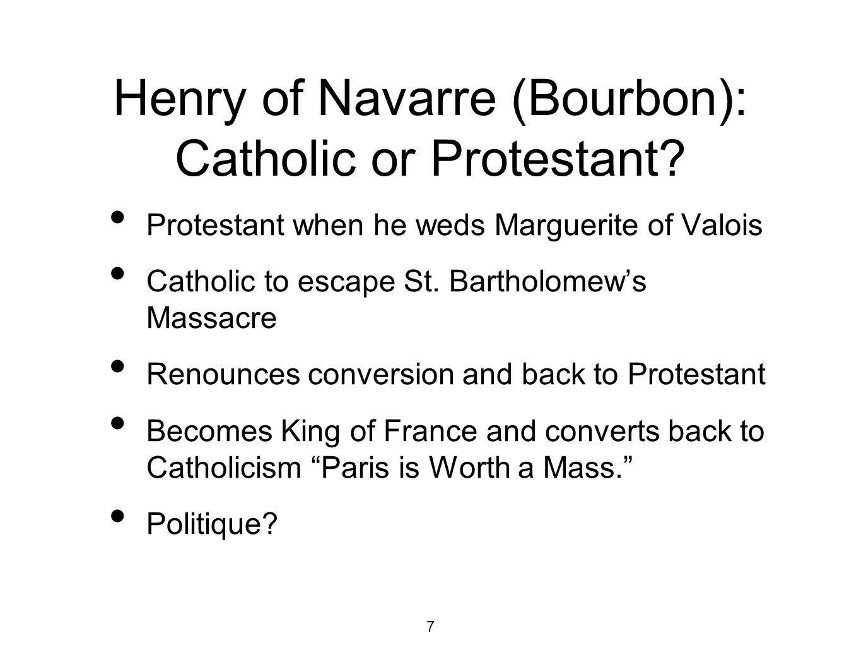 7 Henry of Navarre (Bourbon): Catholic or Protestant? Protestant when he weds Marguerite of Valois Catholic to escape St. Bartholomews Massacre Renoun