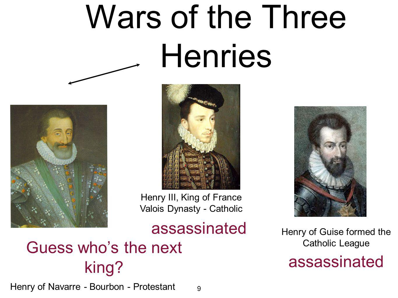 9 Civil Wars: Wars of the Three Henries Henry of Guise formed the Catholic League Henry III, King of France Valois Dynasty - Catholic Henry of Navarre - Bourbon - Protestant assassinated assassinated Guess whos the next king?